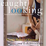 Caught Looking: Erotic Tales of Voyeurs and Exhibitionists | Alison Tyler (editor),Rachel Kramer Bussel