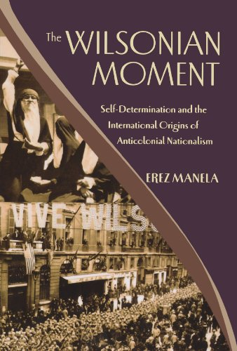 The Wilsonian Moment: Self-Determination and the International Origins of Anticolonial Nationalism (Oxford Studies in In