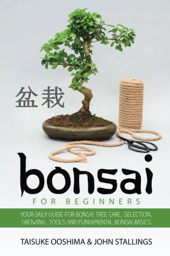 (Bonsai for Beginners Book: Your Daily Guide for Bonsai Tree Care, Selection, Growing, Tools and Fundamental Bonsai Basics)