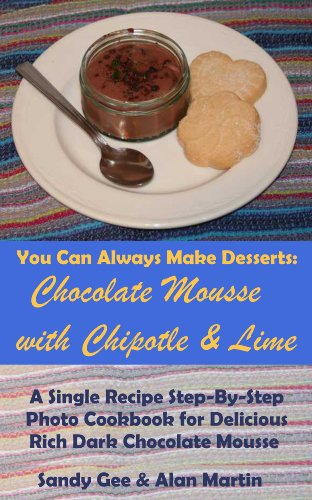 Chocolate Mousse with Chipotle and Lime: A Single Recipe Step-By-Step Photo Cookbook for Delicious Rich Dark Chocolate Mousse (You Can Always Make Desserts 2)