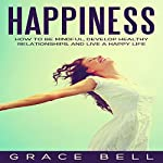 Happiness: How to Be Mindful, Develop Healthy Relationships, and Live a Happy Life | Grace Bell