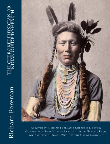 The Cherokee Physician Or Indian Guide to Health: As Given by Richard Foreman a Cherokee Doctor; Comprising a Brief View of Anatomy.: With General ... Preserving Health Without the Use of Medicine by Richard Foreman, Jas. W. Mahoney
