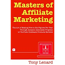 Masters of Affiliate Marketing: Create a 6 Figure Business with Amazon Associates Program or YouTube Clickbank Reviews (2018 Internet Marketing Update)