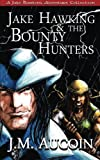 Jake Hawking & the Bounty Hunters: A Jake Hawking Adventure Collection