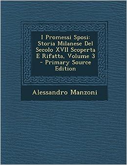 Book I Promessi Sposi: Storia Milanese Del Secolo XVII Scoperta E Rifatta, Volume 3 - Primary Source Edition (Italian Edition)