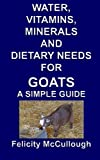 Water, Vitamins, Minerals And Dietary Needs For Goats A Simple Guide: Goat Knowledge (Volume 11)