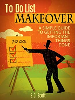 To-Do List Makeover: A Simple Guide to Getting the Important Things Done (Productive Habits Book 2) by [Scott, S.J.]