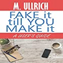 Fake It Till You Make It Audiobook by M. Ullrich Narrated by AJ Ferraro