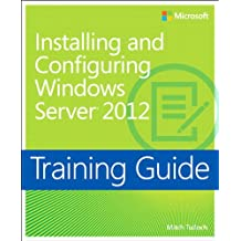 Training Guide Installing and Configuring Windows Server 2012 (MCSA): MCSA 70-410 (Microsoft Press Training Guide)
