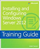 Training Guide Installing and Configuring Windows Server 2012 (MCSA) (Microsoft Press Training Guide)