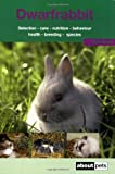 The Dwarf Rabbit: A Guide to Selection, Housing, Care, Nutrition, Behaviour, Health, Breeding, Species and Colours (About Pets)