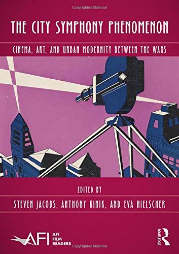 (The City Symphony Phenomenon: Cinema, Art, and Urban Modernity Between the Wars (AFI Film Readers))