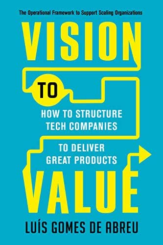 Vision to Value: How to Structure Tech Companies to Deliver Great Products