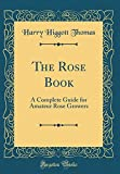 Amazon / Forgotten Books: The Rose Book A Complete Guide for Amateur Rose Growers Classic Reprint (Harry Higgott Thomas)
