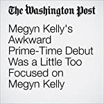 Megyn Kelly's Awkward Prime-Time Debut Was a Little Too Focused on Megyn Kelly | Hank Stuever