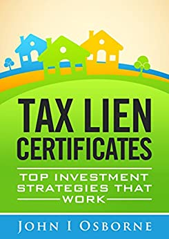 Tax Liens Certificates: Top Investment Strategies That Work (Tax Deed Sales, Tax Lien Search and Tax Lien Auctions