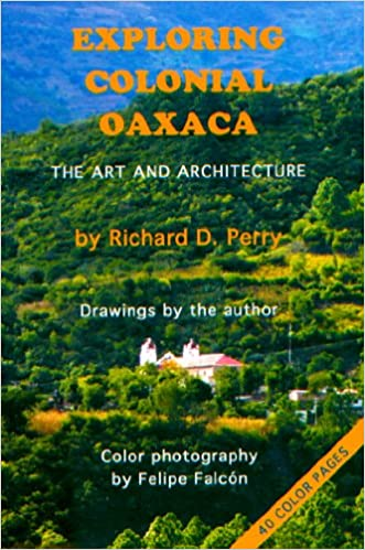 Exploring Colonial Oaxaca: The Art and Architecture: Richard D. Perry, Richard Perry: 9780978598907: Amazon.com: Books