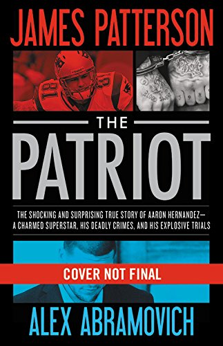 The Patriot: The Shocking and Surprising True Story of Aaron Hernandez-A Charmed Superstar, His Deadly Crimes, and His Explosive Trials