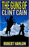 The Guns of Clint Cain: Clint Cain: The Texan Avenger (The Texan Gunfighter Western Series Book 2)