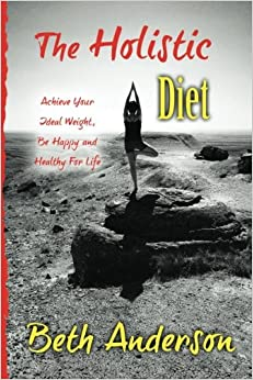 The Holistic Diet: Achieve Your Ideal Weight, Be Happy and Healthy For Life