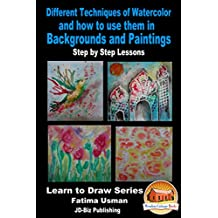 Different Techniques of Watercolor and how to use them in Backgrounds and Paintings - Step by Step Lessons (Learn to Draw Series Book 18) (English Edition)