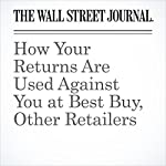 How Your Returns Are Used Against You at Best Buy, Other Retailers | Khadeeja Safdar