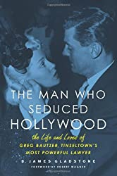 The Man Who Seduced Hollywood: The Life and Loves of Greg Bautzer, Tinseltown's Most Powerful Lawyer