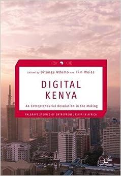 Digital Kenya: An Entrepreneurial Revolution in the Making (Palgrave Studies of Entrepreneurship in Africa)