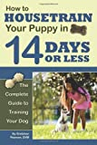 How to Housetrain Your Puppy in 14 Days or Less: The Complete Guide to Training Your Dog