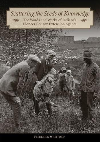 Scattering the Seeds of Knowledge: The Words and Works of Indianas Pioneer County Extension Agents (The Founders Series)