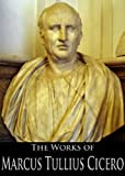 The Works of Marcus Tullius Cicero: The Orations, On Moral Duties, On the Nature of the Gods and More (7 Books With Active Table of Contents)