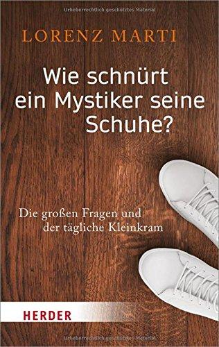 Wie schnürt ein Mystiker seine Schuhe?: Die großen Fragen und der tägliche Kleinkram (Herder Spektrum)