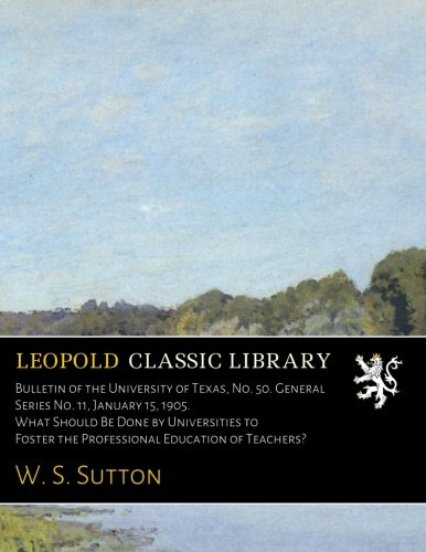 Download Bulletin of the University of Texas, No. 50. General Series No. 11, January 15, 1905. What Should Be Done by Universities to Foster the Professional Education of Teachers? ebook