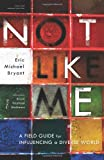 Not Like Me: A Field Guide for Influencing a Diverse World