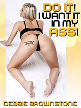 DO IT!  I WANT IT IN MY ASS! : A First Anal Sex erotica story (In Her Ass) by [Brownstone, Debbie]