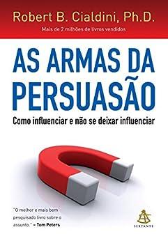 As armas da persuasão: Como influenciar e não se deixar influenciar por [Cialdini, Robert B.]