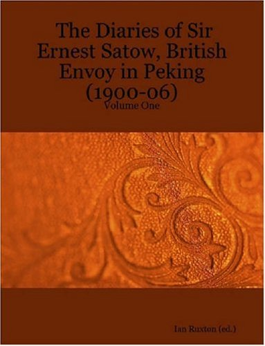 The Diaries Of Sir Ernest Satow, British Envoy In Peking (1900-06), Vol. 1