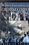 Women Journalists at Ground Zero, Judith L. Sylvester and Suzanne Huffman, 0742519449