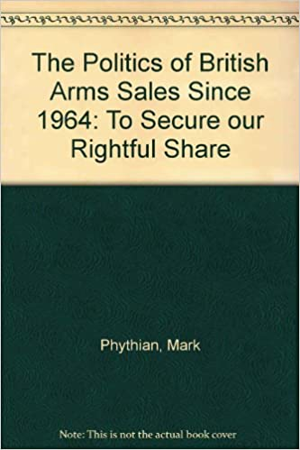 The Politics of British Arms Sales Since 1964: To Secure our Rightful Share