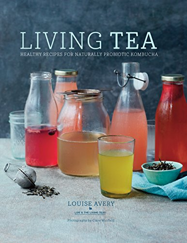 Living Tea: Healthy recipes for naturally probiotic kombucha by Louise Avery