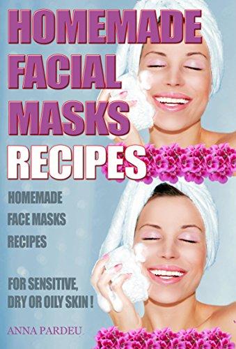 Homemade Facial Masks Recipes: Homemade Face Masks For   Sensitive, Dry or Oily Skin (Homemade Face Mask Recipes For Oily Skin)