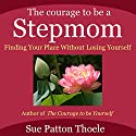 The Courage to Be a Stepmom: Finding Your Place without Losing Yourself Audiobook by Sue Patton Thoele Narrated by Karen Saltus