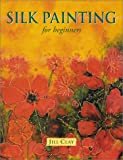 Silk Painting for Beginners, Jill Clay, 1861082665