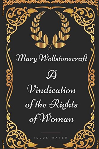 A Vindication of the Rights of Woman: By Mary Wollstonecraft - Illustrated (A Vindication Of The Rights Of A Woman)