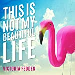 This Is Not My Beautiful Life: A Memoir | Victoria Fedden