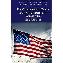 US Citizenship Test: 100 Civics Questions and Answers in Spanish: Preguntas de educacion civica del Examen de...