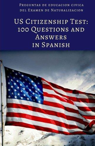 US Citizenship Test: 100 Civics Questions and Answers in Spanish: Preguntas de educacion civica del Examen de Naturalizacion (Spanish Edition)