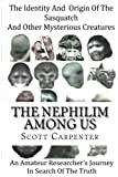 The Nephilim Among Us: The Identity And Origin of Sasquatch And Other Mysterious Creatures