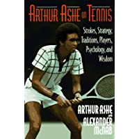 Arthur Ashe on Tennis: Strokes, Strategies, Traditions, Players, Psychology, and Wisdom