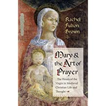 Mary and the Art of Prayer: The Hours of the Virgin in Medieval Christian Life and Thought